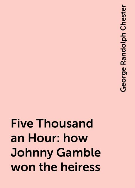Five Thousand an Hour : how Johnny Gamble won the heiress, George Randolph Chester