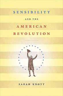 Sensibility and the American Revolution, Sarah Knott