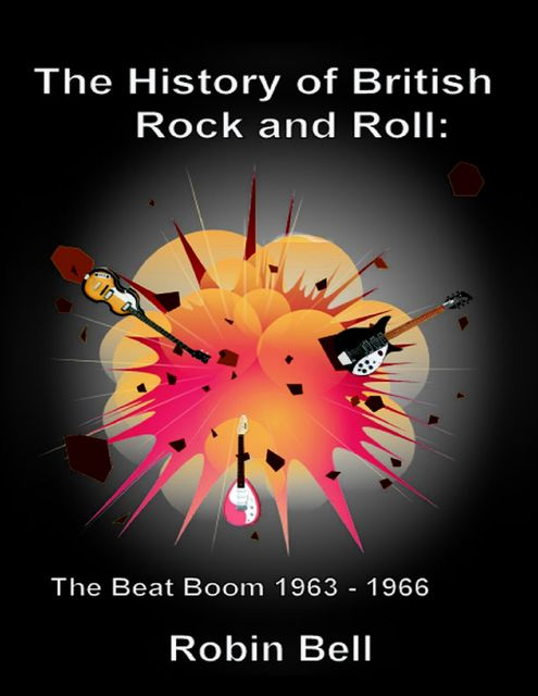 The History of British Rock and Roll: The Beat Boom 1963 - 1966, Robin Bell