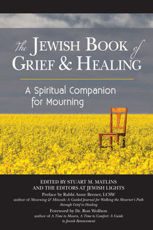 The Jewish Book of Grief and Healing, LCSW, Edited by Stuart M. Matlins, Foreword by Ron Wolfson, Preface by Rabbi Anne Brener, the Editors at Jewish Lights