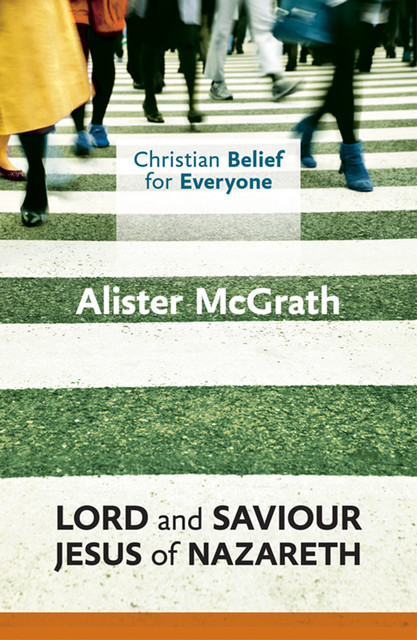 Christian Belief for Everyone: Lord and Saviour: Jesus of Nazareth, Alister McGrath
