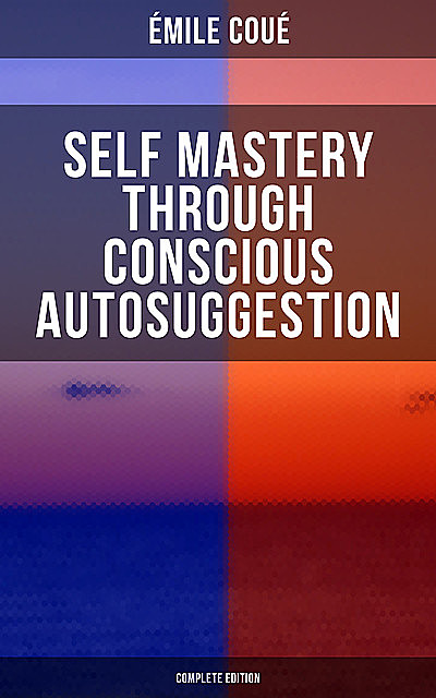 SELF MASTERY THROUGH CONSCIOUS AUTOSUGGESTION (Complete Edition), Emile Coué