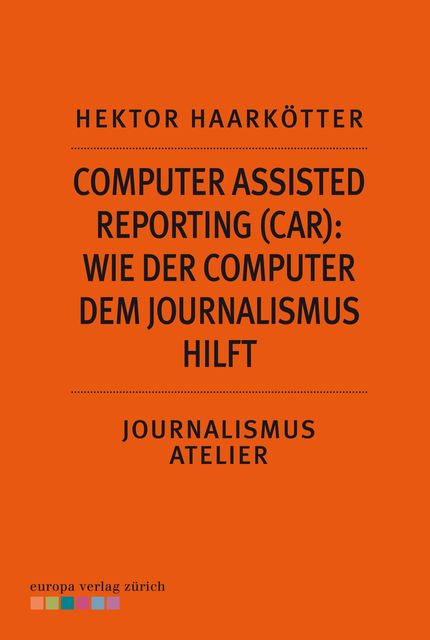 Computer Assisted Reporting (CAR): Wie der Computer dem Journalismus hilft, Hektor Haarkötter