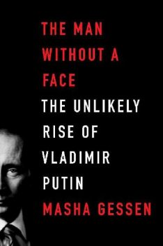 The Man Without a Face: The Unlikely Rise of Vladimir Putin, Masha Gessen
