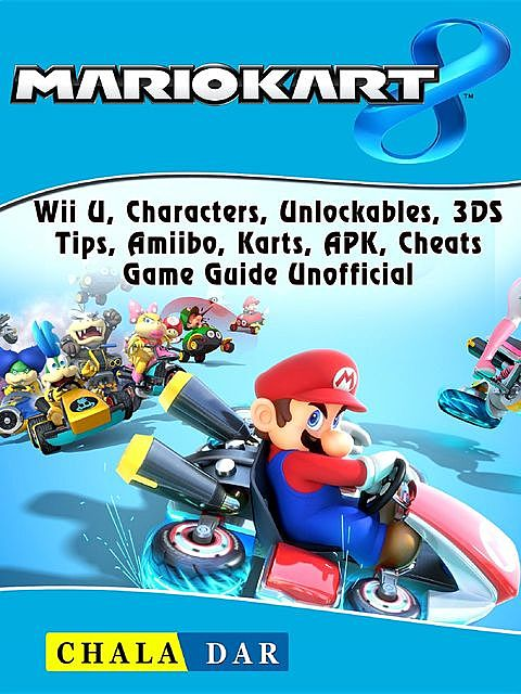 Mario Kart 8 Game, Switch, Wii U, 3DS, Characters, Unlockables, Best Kart, Tips, Cheats, DLC, Guide Unofficial, HSE Guides