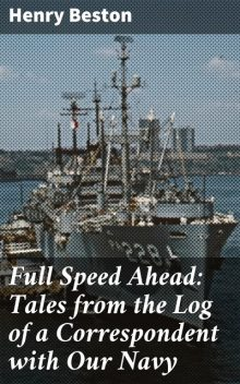 Full Speed Ahead: Tales from the Log of a Correspondent with Our Navy, Henry Beston