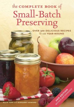 The Complete Book of Small-Batch Preserving, Ellie Topp, Margaret Howard