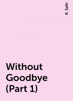 Without Goodbye (Part 1), R. Safir