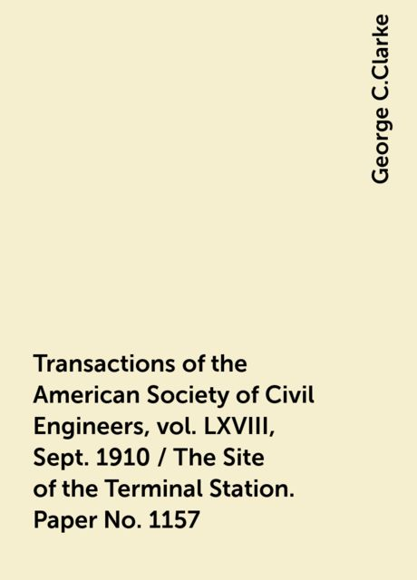 Transactions of the American Society of Civil Engineers, vol. LXVIII, Sept. 1910 / The Site of the Terminal Station. Paper No. 1157, George C.Clarke