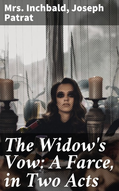 The Widow's Vow: A Farce, in Two Acts, Inchbald, Joseph Patrat