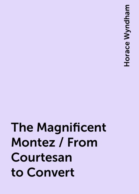 The Magnificent Montez / From Courtesan to Convert, Horace Wyndham
