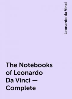 The Notebooks of Leonardo Da Vinci — Complete, Leonardo da Vinci