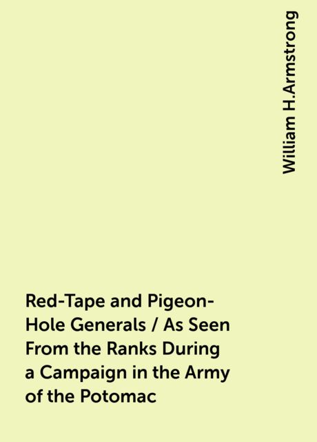 Red-Tape and Pigeon-Hole Generals / As Seen From the Ranks During a Campaign in the Army of the Potomac, William H.Armstrong