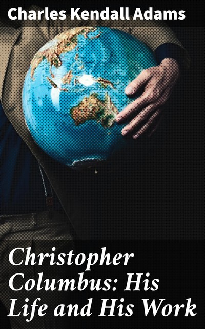 Christopher Columbus: His Life and His Work, Charles Kendall Adams
