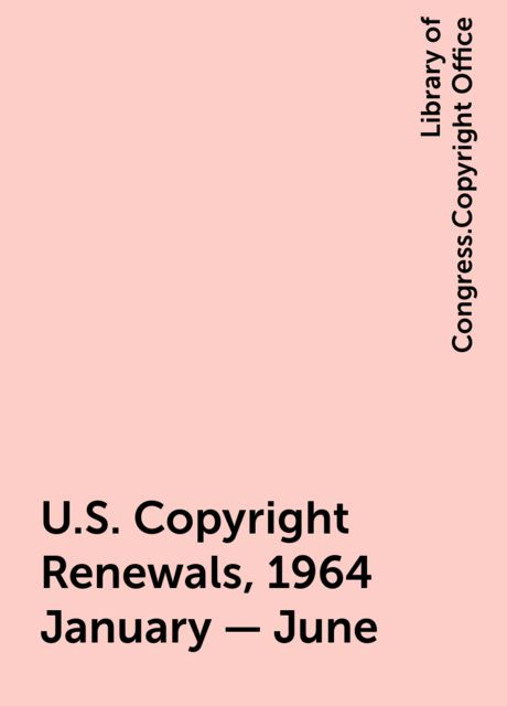 U.S. Copyright Renewals, 1964 January - June, Library of Congress.Copyright Office