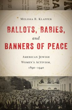 Ballots, Babies, and Banners of Peace, Melissa R.Klapper