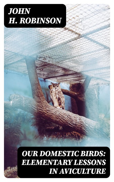 Our Domestic Birds: Elementary Lessons in Aviculture, John H.Robinson