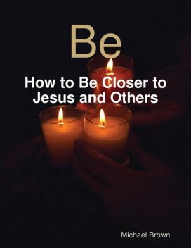 Be – How to Be Closer to Jesus and Others, Michael Brown