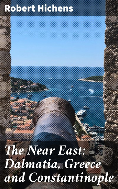 The Near East: Dalmatia, Greece and Constantinople, Robert Hichens