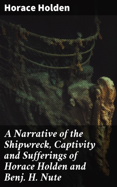 A Narrative of the Shipwreck, Captivity and Sufferings of Horace Holden and Benj. H. Nute, Horace Holden