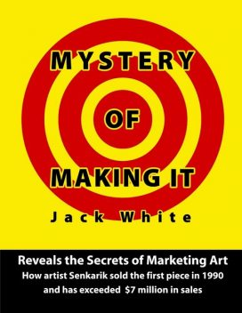 Mystery of Making It: Reveals the Secrets of Marketing Art-How Artist Senkarik Sold the First Piece in 1980 and has Exceeded $7 Million in Sales, Jack White