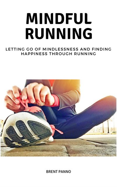 Mindful Running: Letting go of Mindlessness and Finding Happiness through Running, Brent Panno