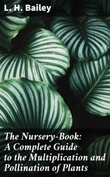 The Nursery-Book: A Complete Guide to the Multiplication and Pollination of Plants, L.H.Bailey