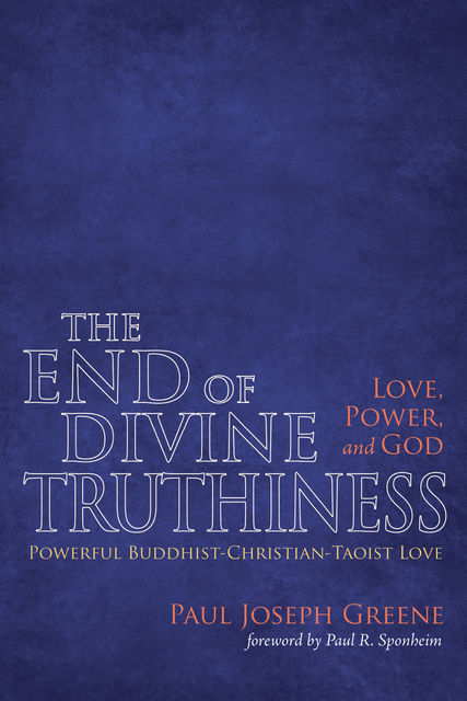 The End of Divine Truthiness: Love, Power, and God, Paul Greene