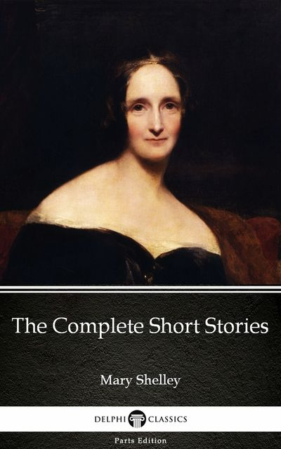 The Complete Short Stories by Mary Shelley – Delphi Classics (Illustrated), Mary Shelley