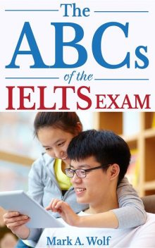 The ABCs of the IELTS Exam, Mark A. Wolf