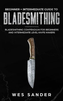 Bladesmithing: Beginner + Intermediate Guide to Bladesmithing, Wes Sander