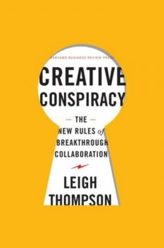 Creative Conspiracy: The New Rules of Breakthrough Collaboration, Leigh Thompson