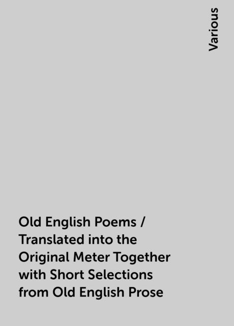 Old English Poems / Translated into the Original Meter Together with Short Selections from Old English Prose, Various