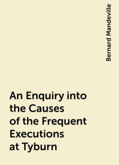An Enquiry into the Causes of the Frequent Executions at Tyburn, Bernard Mandeville
