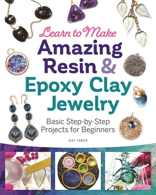 Learn to Make Amazing Resin & Epoxy Clay Jewelry, Gay Isber