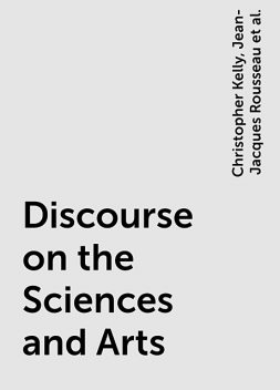 Discourse on the Sciences and Arts, Jean-Jacques Rousseau, Roger D. Masters, Christopher Kelly, Judith R. Bush