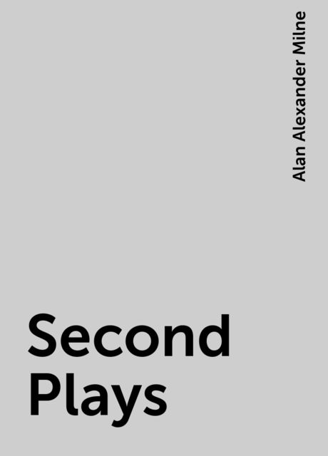 Second Plays, Alan Alexander Milne