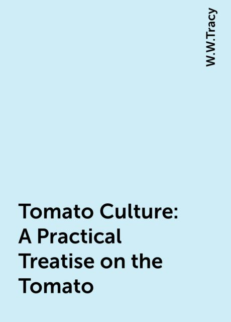 Tomato Culture: A Practical Treatise on the Tomato, W.W.Tracy