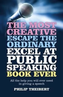 Most Creative, Escape the Ordinary, Excel at Public Speaking Book Ever, Philip Theibert