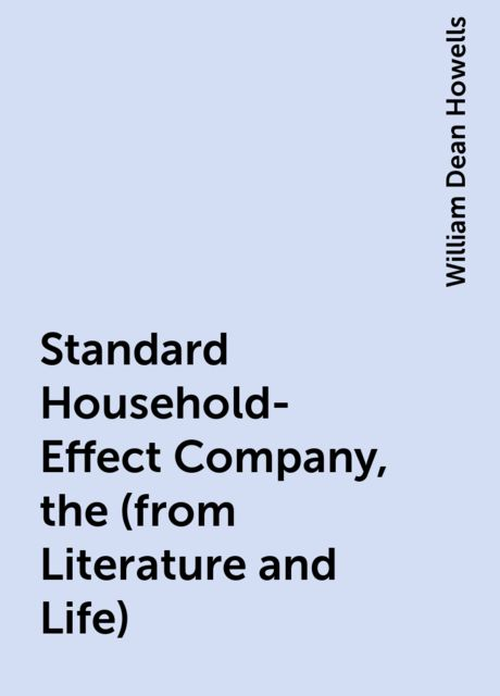Standard Household-Effect Company, the (from Literature and Life), William Dean Howells