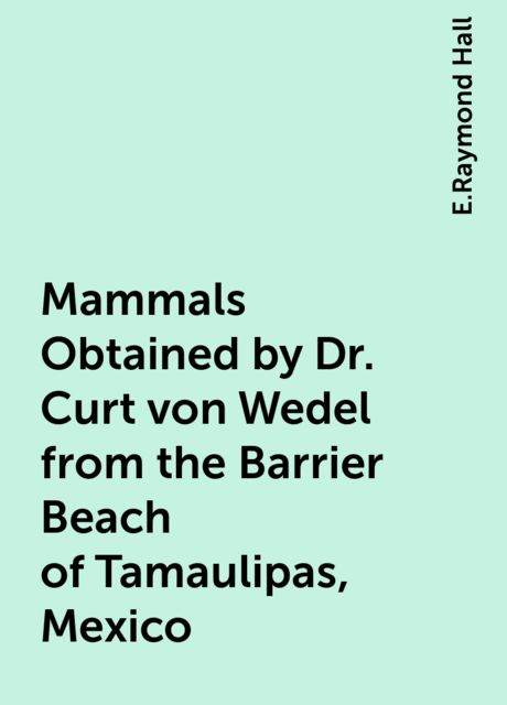 Mammals Obtained by Dr. Curt von Wedel from the Barrier Beach of Tamaulipas, Mexico, E.Raymond Hall