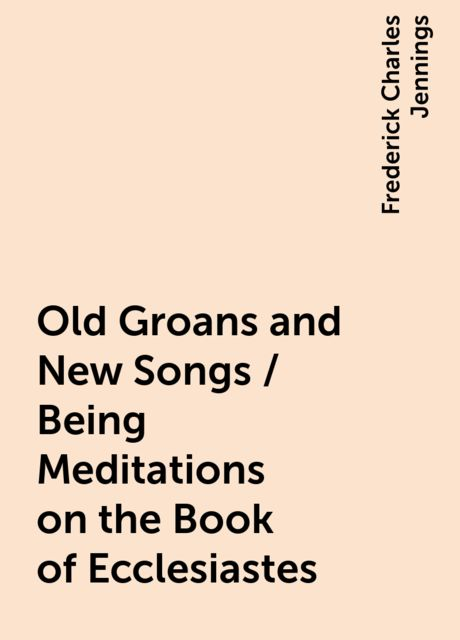 Old Groans and New Songs / Being Meditations on the Book of Ecclesiastes, Frederick Charles Jennings