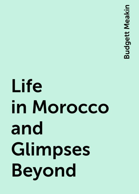 Life in Morocco and Glimpses Beyond, Budgett Meakin