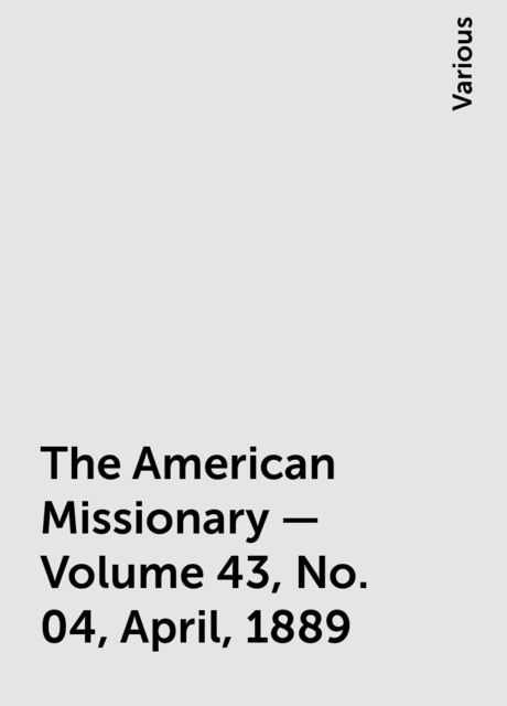 The American Missionary — Volume 43, No. 04, April, 1889, Various
