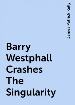Barry Westphall Crashes The Singularity, James Patrick Kelly