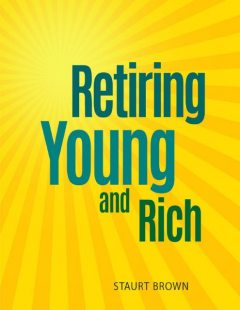 Retiring Young and Rich: Retiring Young and Rich Easy to Follow and Allow You to Take Control, Staurt Brown