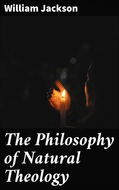 The Philosophy of Natural Theology, William Jackson