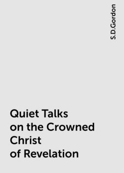 Quiet Talks on the Crowned Christ of Revelation, S.D.Gordon