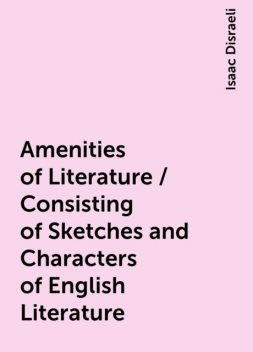 Amenities of Literature / Consisting of Sketches and Characters of English Literature, Isaac Disraeli