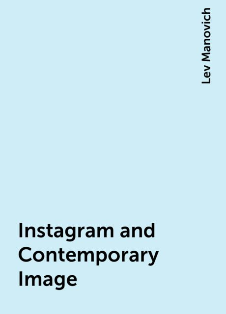 Instagram and Contemporary Image, Lev Manovich